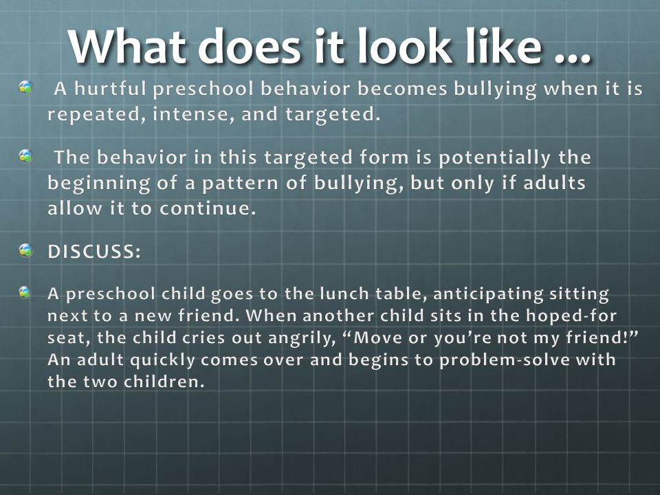 What does it look like ... A hurtful preschool behavior becomes bullying when it is repeated, intense, and targeted.