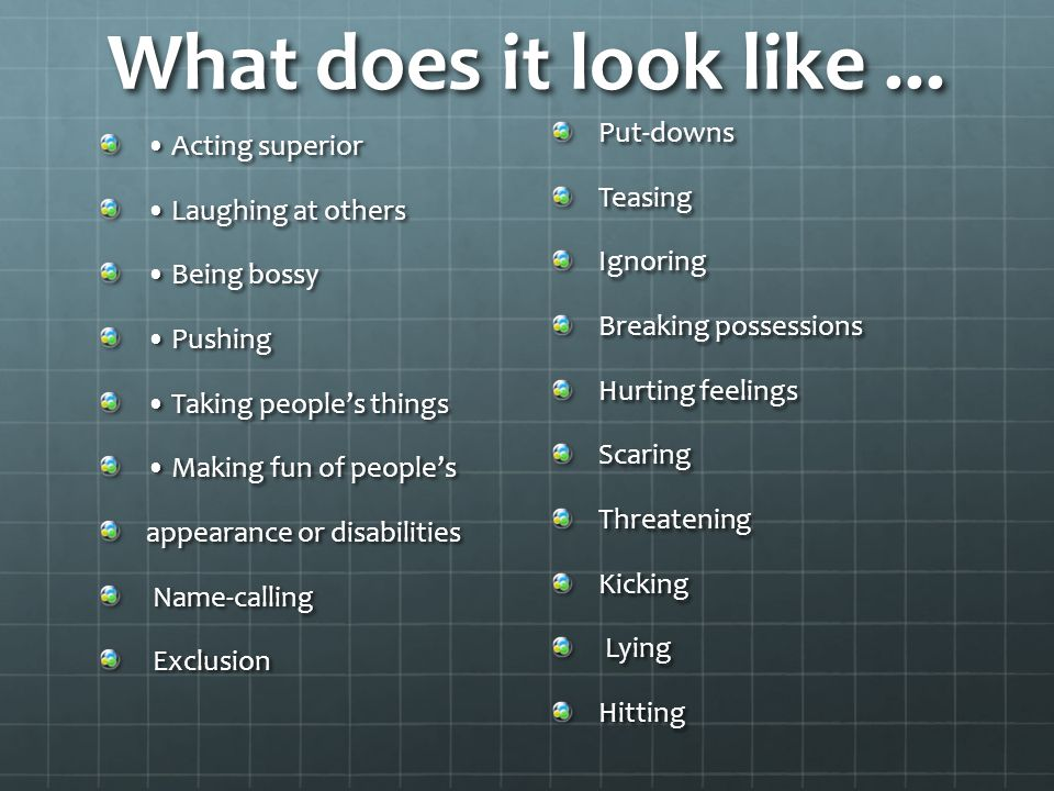 What does it look like ... Put-downs • Acting superior Teasing