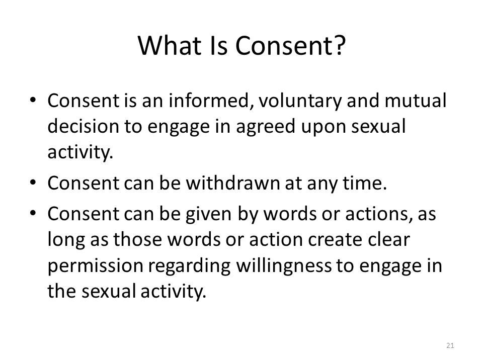 What Is Consent Consent is an informed, voluntary and mutual decision to engage in agreed upon sexual activity.