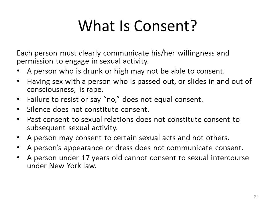 What Is Consent Each person must clearly communicate his/her willingness and permission to engage in sexual activity.