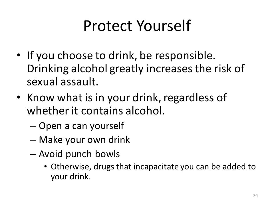 Protect Yourself If you choose to drink, be responsible. Drinking alcohol greatly increases the risk of sexual assault.