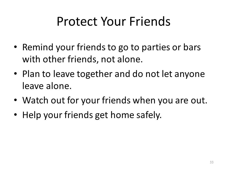 Protect Your Friends Remind your friends to go to parties or bars with other friends, not alone.