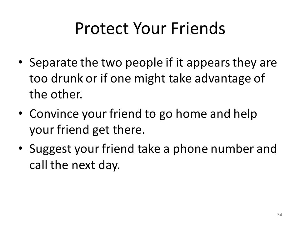 Protect Your Friends Separate the two people if it appears they are too drunk or if one might take advantage of the other.