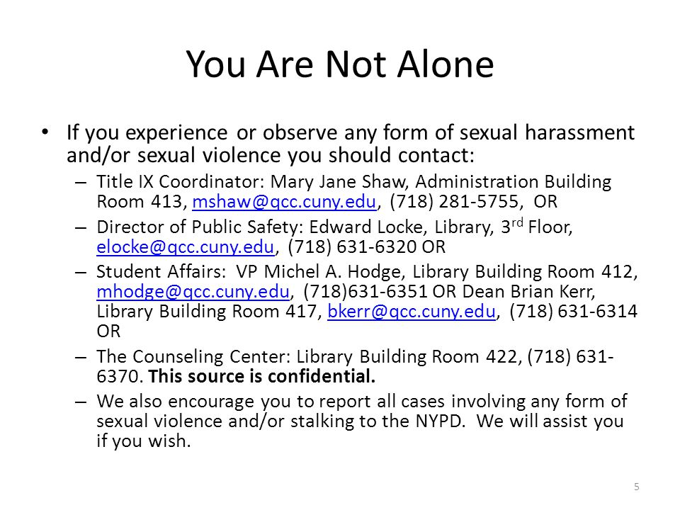 You Are Not Alone If you experience or observe any form of sexual harassment and/or sexual violence you should contact:
