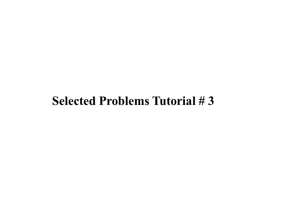 Selected Problems Tutorial # 3