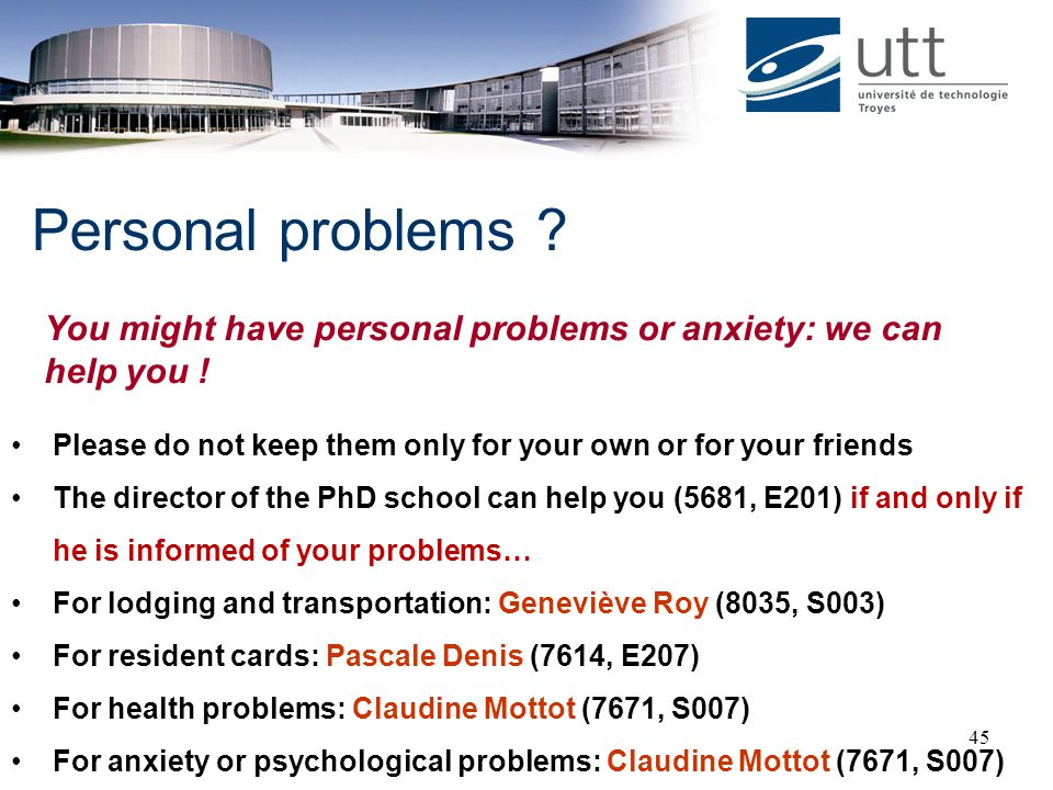 Personal problems You might have personal problems or anxiety: we can help you ! Please do not keep them only for your own or for your friends.