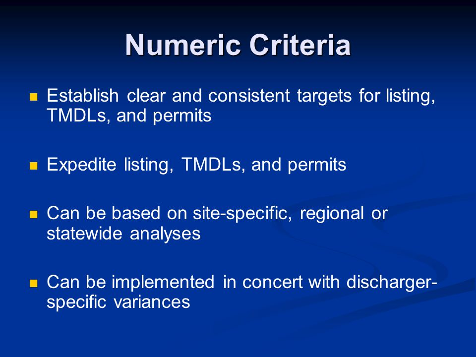 Numeric Criteria Establish clear and consistent targets for listing, TMDLs, and permits. Expedite listing, TMDLs, and permits.