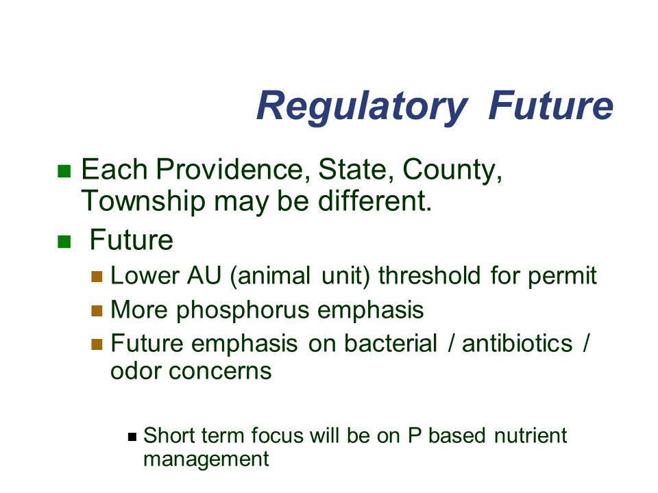 Regulatory Future Each Providence, State, County, Township may be different. Future. Lower AU (animal unit) threshold for permit.