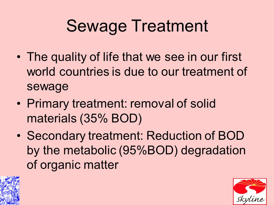Sewage Treatment The quality of life that we see in our first world countries is due to our treatment of sewage.
