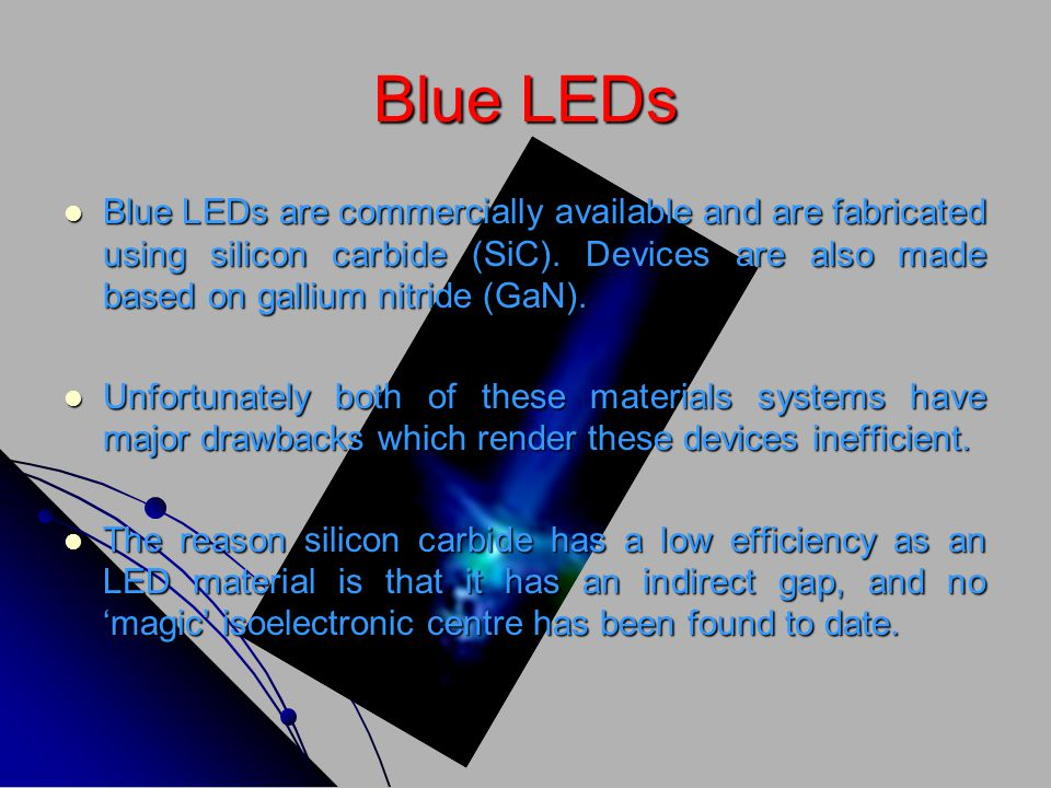 Blue LEDs Blue LEDs are commercially available and are fabricated using silicon carbide (SiC). Devices are also made based on gallium nitride (GaN).