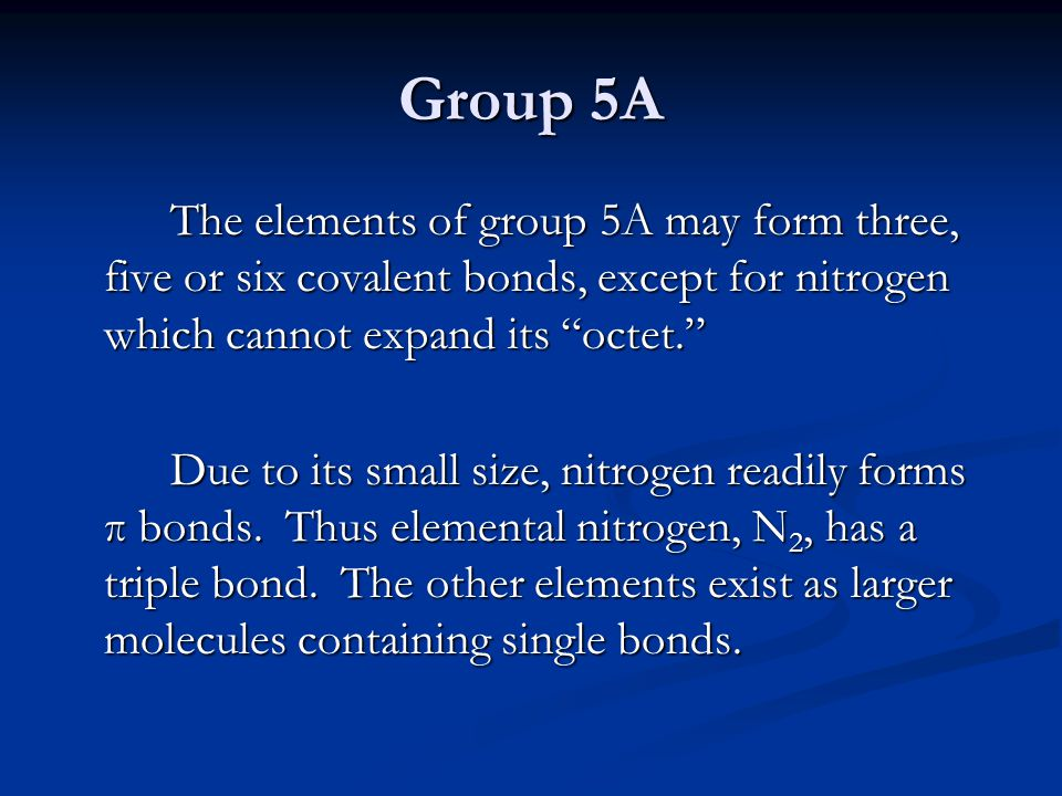Group 5A The elements of group 5A may form three, five or six covalent bonds, except for nitrogen which cannot expand its octet.