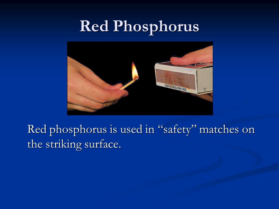 Red Phosphorus Red phosphorus is used in safety matches on the striking surface.