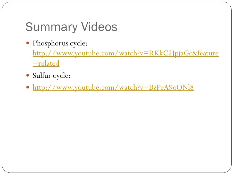 Summary Videos Phosphorus cycle: http://www.youtube.com/watch v=RKkC2JpjaGc&feature =related. Sulfur cycle: