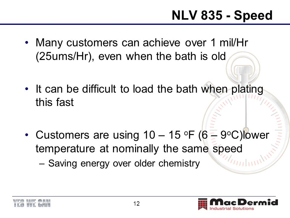 NLV 835 - Speed Many customers can achieve over 1 mil/Hr (25ums/Hr), even when the bath is old.