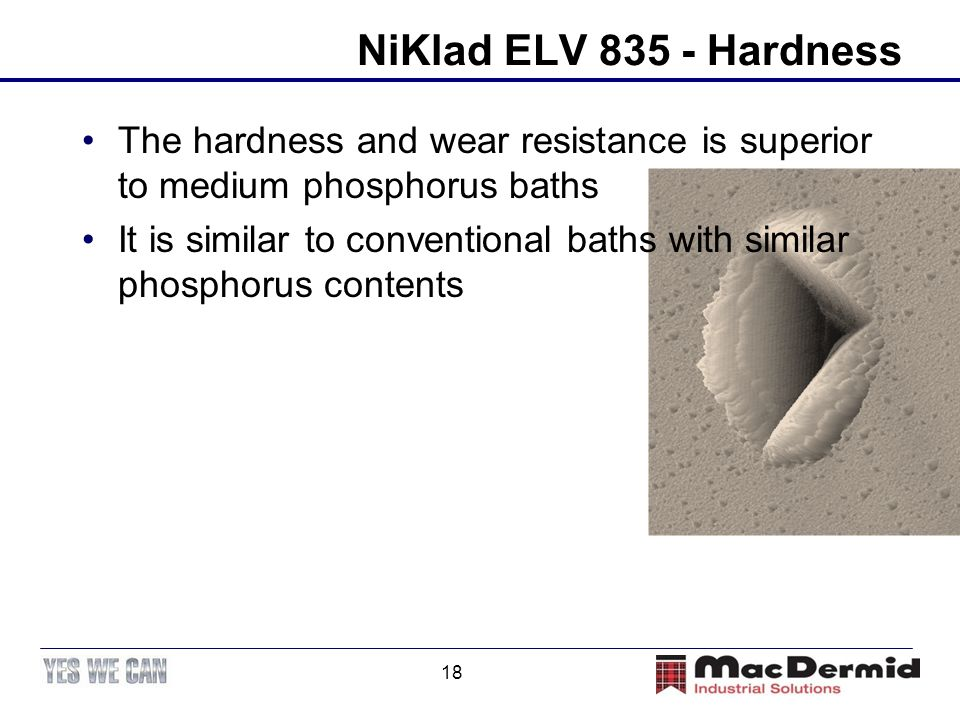 NiKlad ELV 835 - Hardness The hardness and wear resistance is superior to medium phosphorus baths.