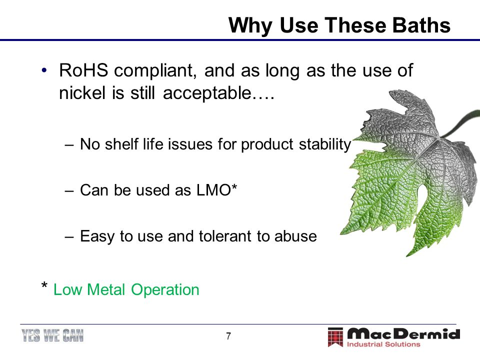 Why Use These Baths RoHS compliant, and as long as the use of nickel is still acceptable…. No shelf life issues for product stability.