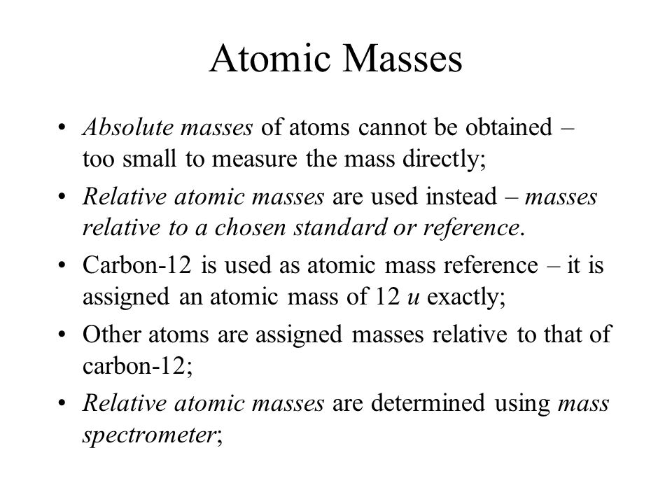 Atomic Masses Absolute masses of atoms cannot be obtained – too small to measure the mass directly;