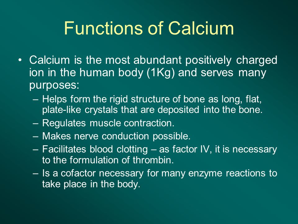 Functions of Calcium Calcium is the most abundant positively charged ion in the human body (1Kg) and serves many purposes: