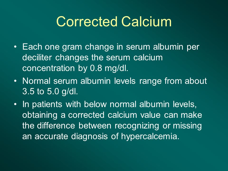 Corrected Calcium Each one gram change in serum albumin per deciliter changes the serum calcium concentration by 0.8 mg/dl.