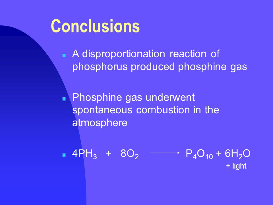 Conclusions A disproportionation reaction of phosphorus produced phosphine gas. Phosphine gas underwent spontaneous combustion in the atmosphere.