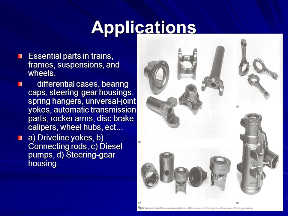 Applications Essential parts in trains, frames, suspensions, and wheels.