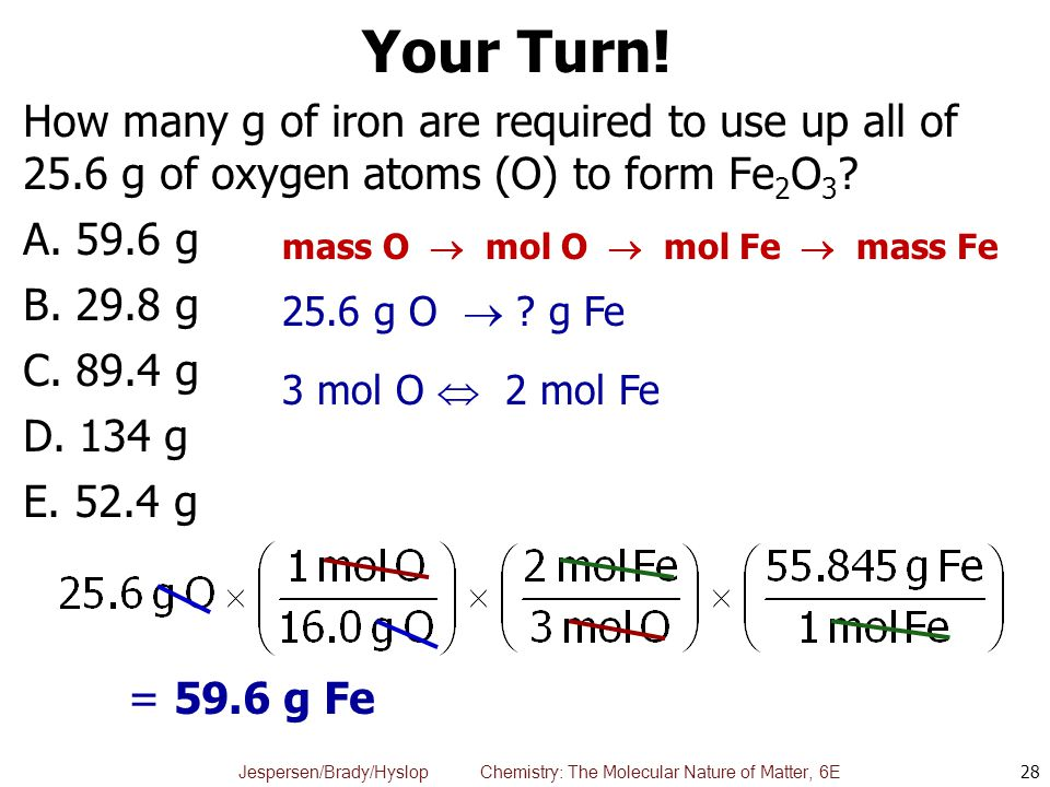 Your Turn! How many g of iron are required to use up all of 25.6 g of oxygen atoms (O) to form Fe2O3