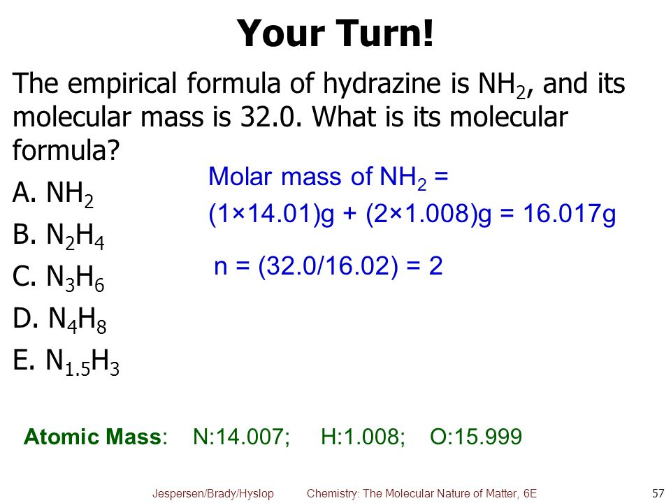 Your Turn! The empirical formula of hydrazine is NH2, and its molecular mass is 32.0. What is its molecular formula