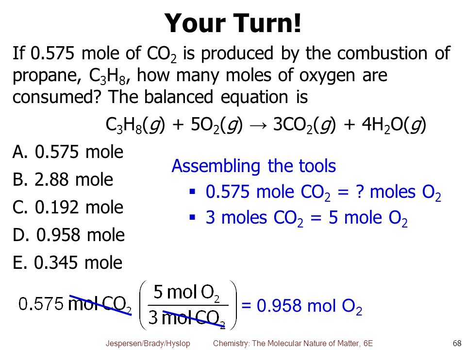 Your Turn! If 0.575 mole of CO2 is produced by the combustion of propane, C3H8, how many moles of oxygen are consumed The balanced equation is.