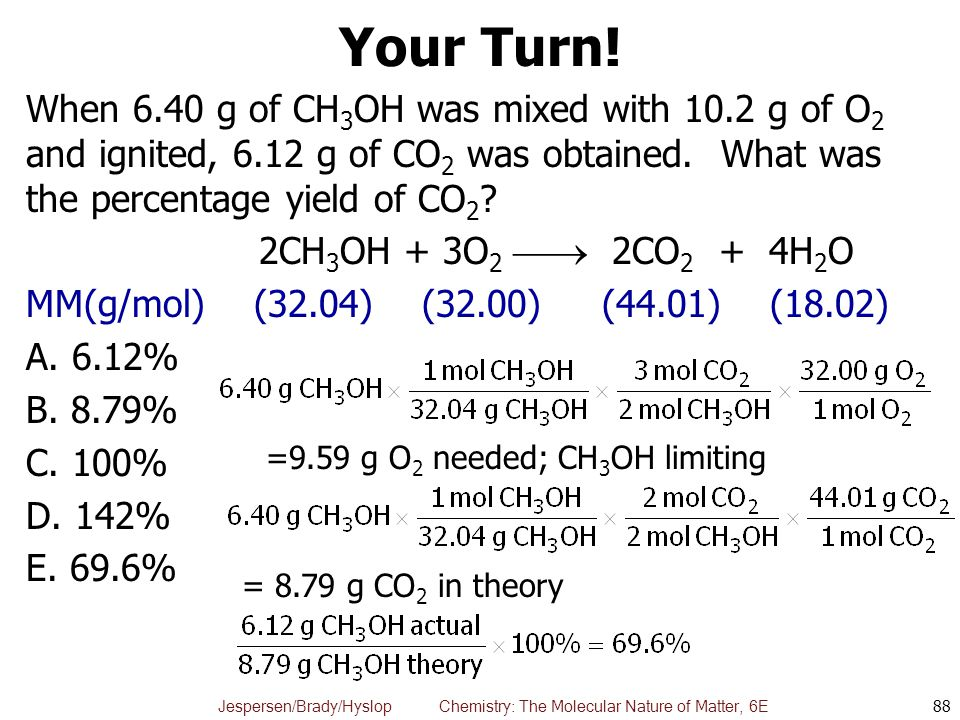 Your Turn! When 6.40 g of CH3OH was mixed with 10.2 g of O2 and ignited, 6.12 g of CO2 was obtained. What was the percentage yield of CO2