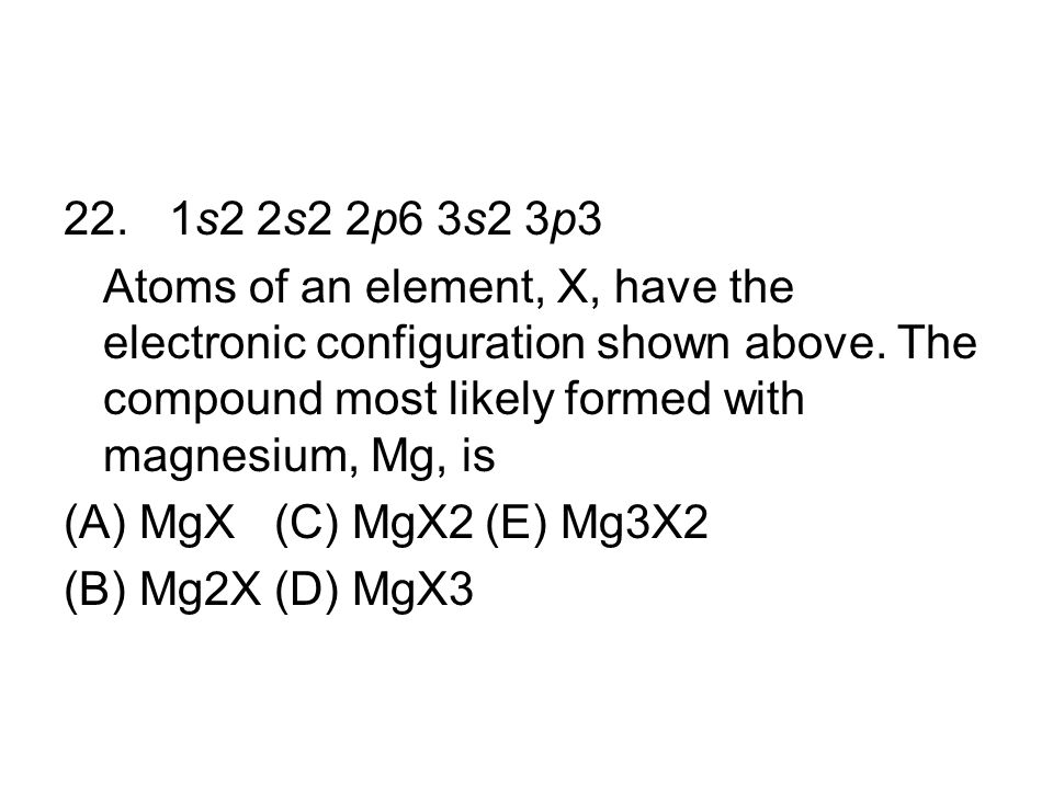 22. 1s2 2s2 2p6 3s2 3p3 Atoms of an element, X, have the electronic configuration shown above. The compound most likely formed with magnesium, Mg, is.
