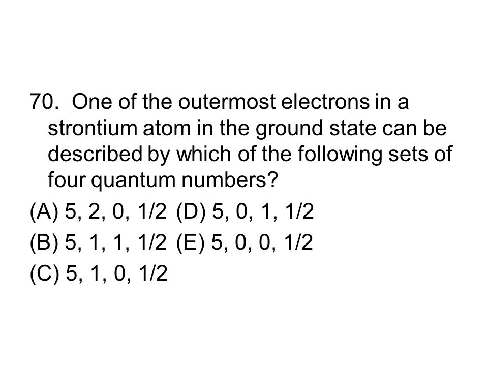 70. One of the outermost electrons in a strontium atom in the ground state can be described by which of the following sets of four quantum numbers