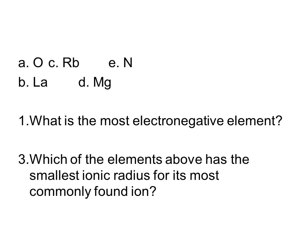 a. O c. Rb e. N b. La d. Mg. 1. What is the most electronegative element