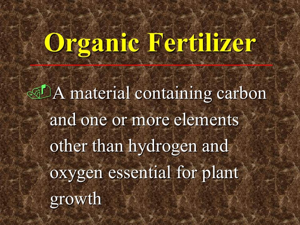 Organic Fertilizer A material containing carbon and one or more elements other than hydrogen and oxygen essential for plant growth.