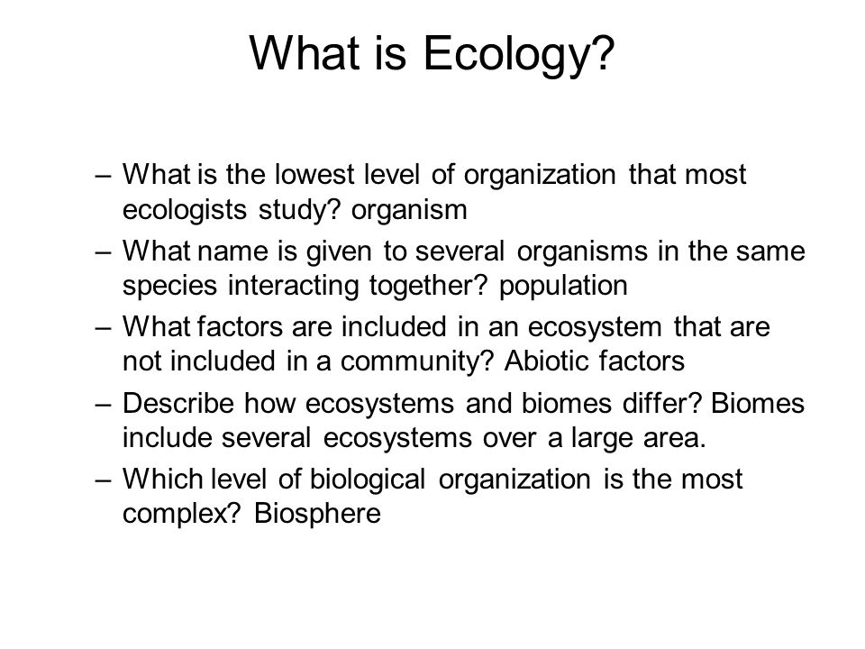 What is Ecology What is the lowest level of organization that most ecologists study organism.