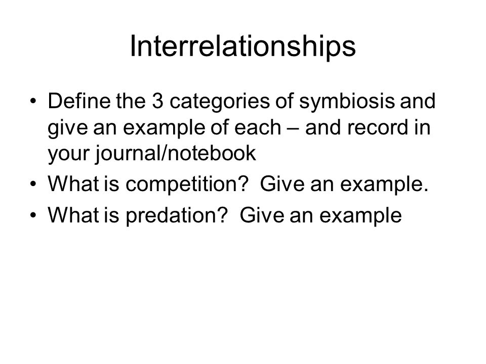 Interrelationships Define the 3 categories of symbiosis and give an example of each – and record in your journal/notebook.