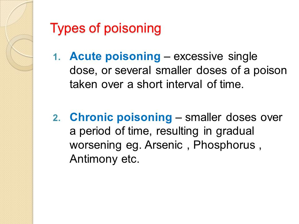 Types of poisoning Acute poisoning – excessive single dose, or several smaller doses of a poison taken over a short interval of time.