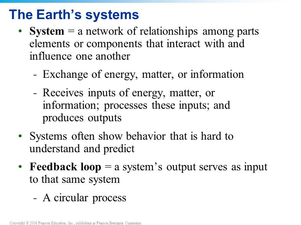 The Earth's systems System = a network of relationships among parts elements or components that interact with and influence one another.