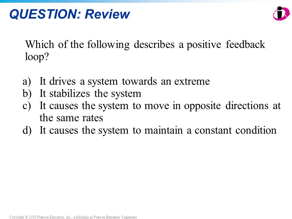 QUESTION: Review Which of the following describes a positive feedback loop It drives a system towards an extreme.