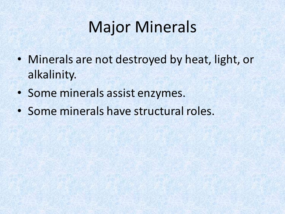 Major Minerals Minerals are not destroyed by heat, light, or alkalinity. Some minerals assist enzymes.