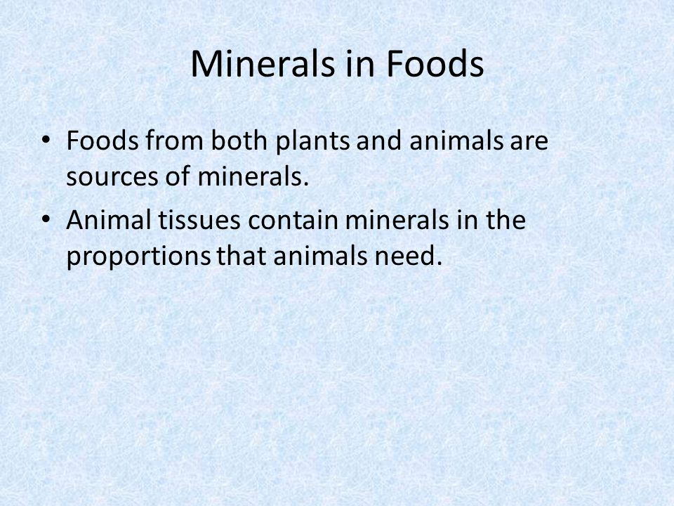 Minerals in Foods Foods from both plants and animals are sources of minerals.