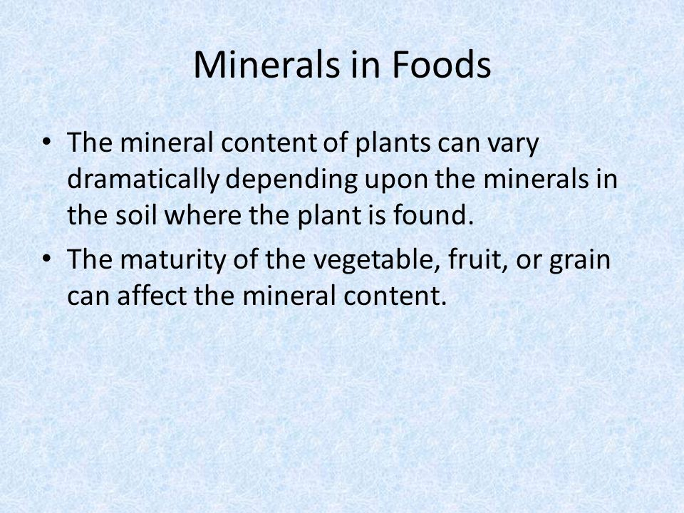 Minerals in Foods The mineral content of plants can vary dramatically depending upon the minerals in the soil where the plant is found.