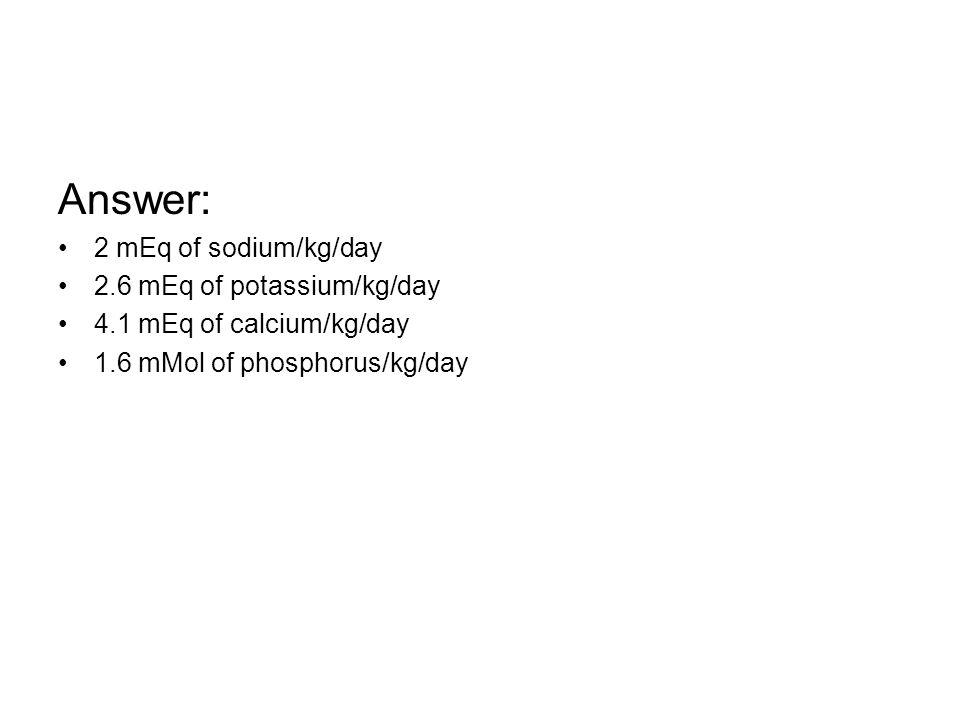 Answer: 2 mEq of sodium/kg/day 2.6 mEq of potassium/kg/day