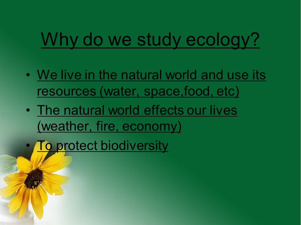 Why do we study ecology We live in the natural world and use its resources (water, space,food, etc)