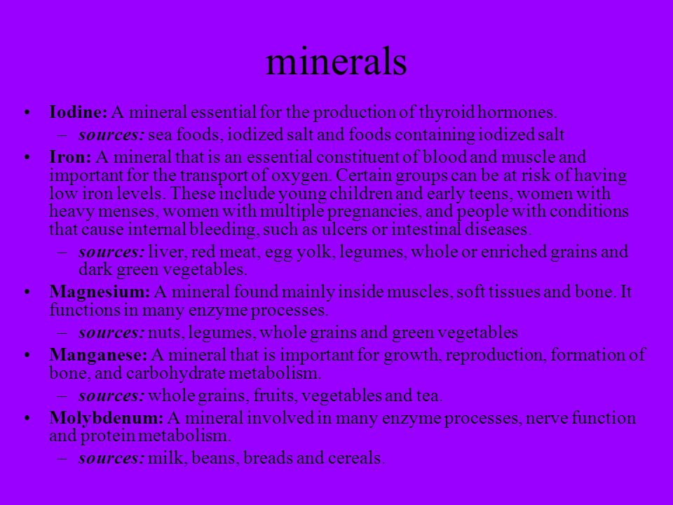 minerals Iodine: A mineral essential for the production of thyroid hormones. sources: sea foods, iodized salt and foods containing iodized salt.