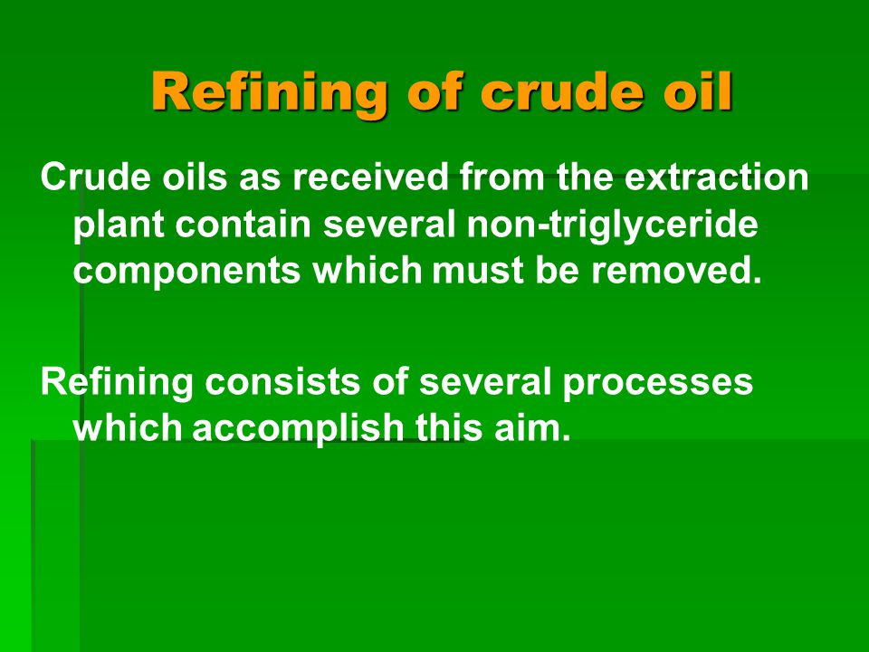 Refining of crude oil Crude oils as received from the extraction plant contain several non-triglyceride components which must be removed.