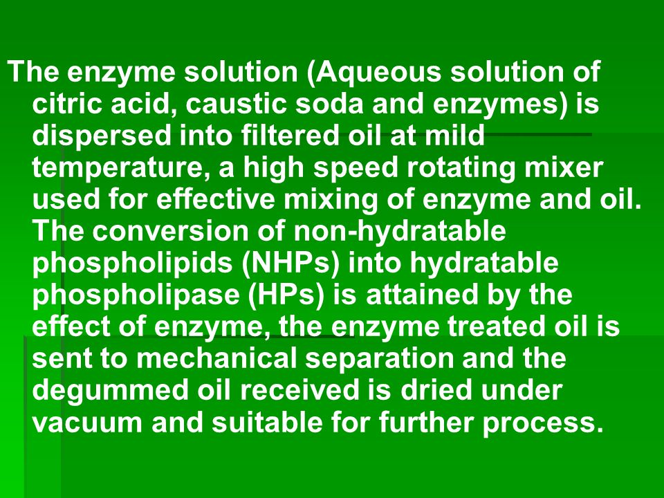 The enzyme solution (Aqueous solution of citric acid, caustic soda and enzymes) is dispersed into filtered oil at mild temperature, a high speed rotating mixer used for effective mixing of enzyme and oil.