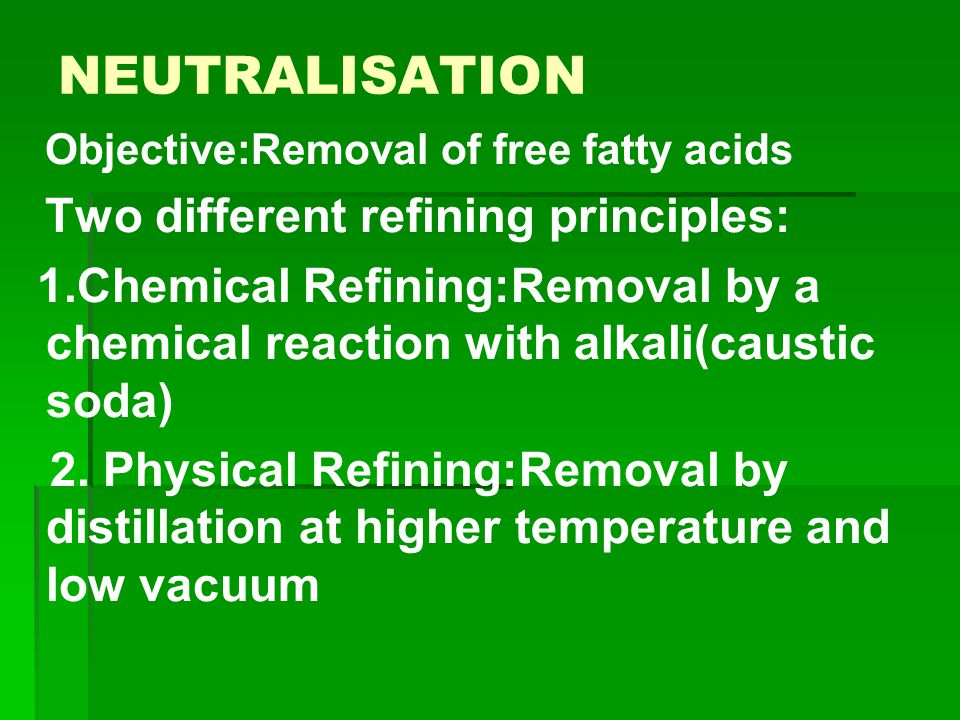 NEUTRALISATION Objective:Removal of free fatty acids. Two different refining principles: