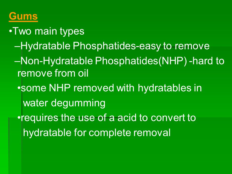 Gums •Two main types. –Hydratable Phosphatides-easy to remove. –Non-Hydratable Phosphatides(NHP) -hard to remove from oil.