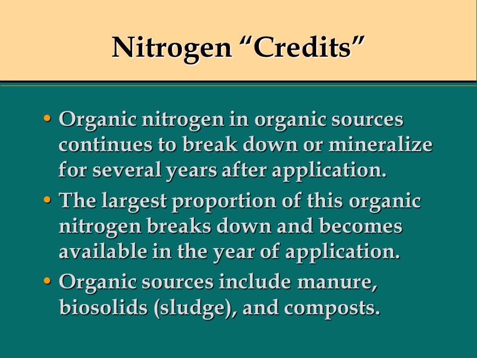 Nitrogen Credits Organic nitrogen in organic sources continues to break down or mineralize for several years after application.