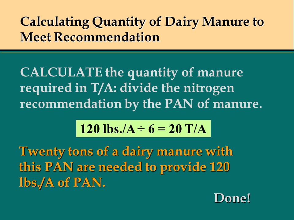 Calculating Quantity of Dairy Manure to Meet Recommendation CALCULATE the quantity of manure required in T/A: divide the nitrogen recommendation by the PAN of manure.